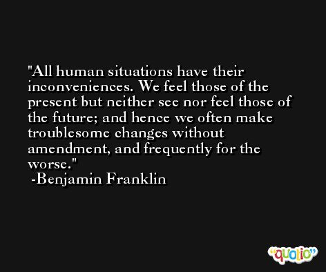 All human situations have their inconveniences. We feel those of the present but neither see nor feel those of the future; and hence we often make troublesome changes without amendment, and frequently for the worse. -Benjamin Franklin