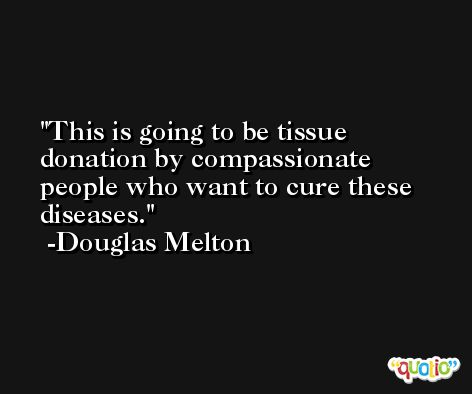 This is going to be tissue donation by compassionate people who want to cure these diseases. -Douglas Melton