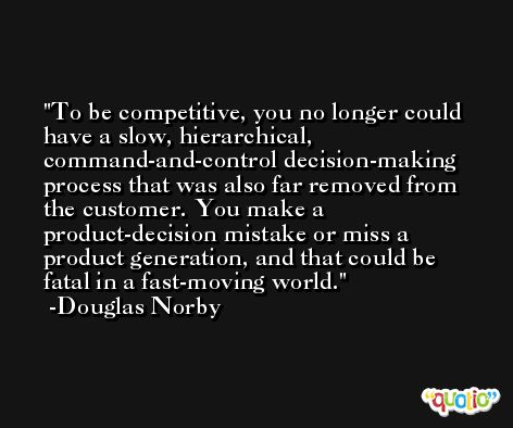 To be competitive, you no longer could have a slow, hierarchical, command-and-control decision-making process that was also far removed from the customer. You make a product-decision mistake or miss a product generation, and that could be fatal in a fast-moving world. -Douglas Norby