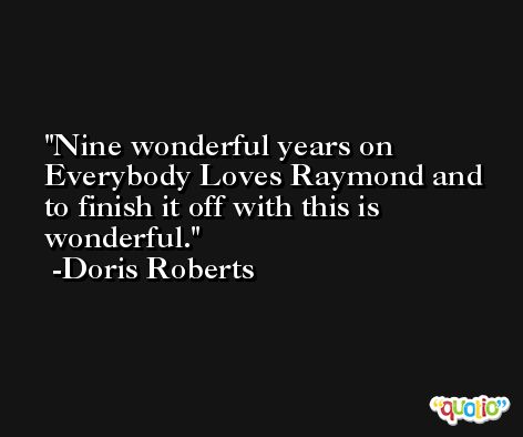 Nine wonderful years on Everybody Loves Raymond and to finish it off with this is wonderful. -Doris Roberts
