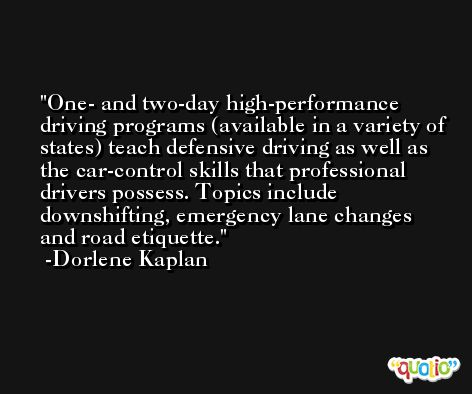 One- and two-day high-performance driving programs (available in a variety of states) teach defensive driving as well as the car-control skills that professional drivers possess. Topics include downshifting, emergency lane changes and road etiquette. -Dorlene Kaplan
