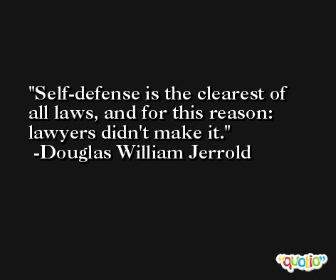 Self-defense is the clearest of all laws, and for this reason: lawyers didn't make it. -Douglas William Jerrold