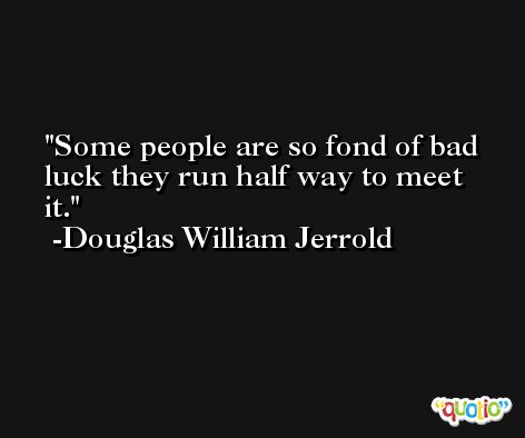 Some people are so fond of bad luck they run half way to meet it. -Douglas William Jerrold