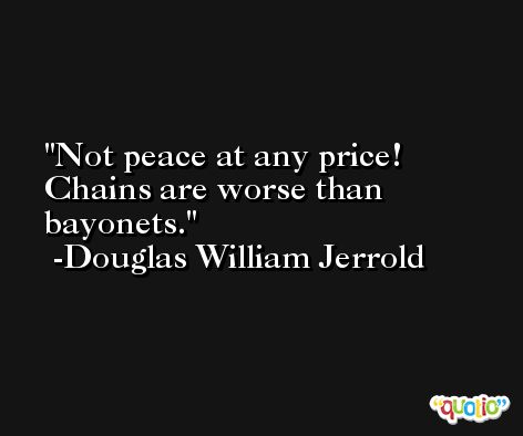 Not peace at any price! Chains are worse than bayonets. -Douglas William Jerrold