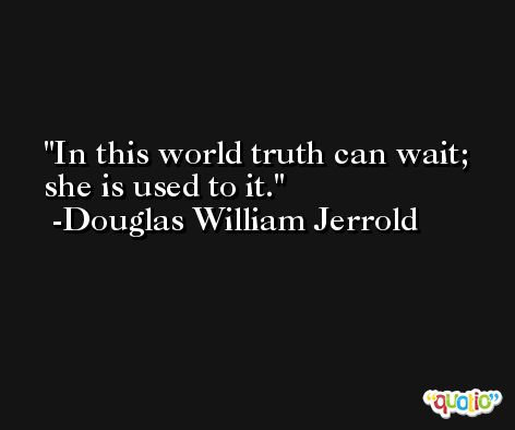 In this world truth can wait; she is used to it. -Douglas William Jerrold