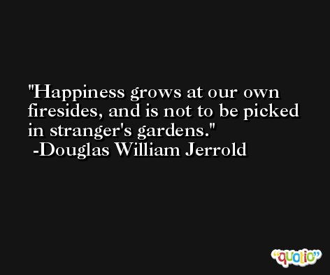 Happiness grows at our own firesides, and is not to be picked in stranger's gardens. -Douglas William Jerrold