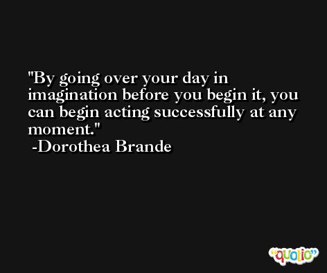 By going over your day in imagination before you begin it, you can begin acting successfully at any moment. -Dorothea Brande
