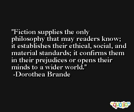 Fiction supplies the only philosophy that may readers know; it establishes their ethical, social, and material standards; it confirms them in their prejudices or opens their minds to a wider world. -Dorothea Brande