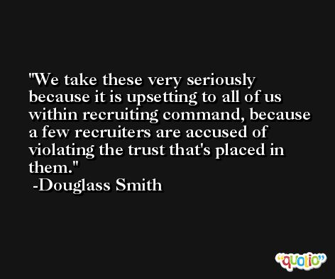 We take these very seriously because it is upsetting to all of us within recruiting command, because a few recruiters are accused of violating the trust that's placed in them. -Douglass Smith
