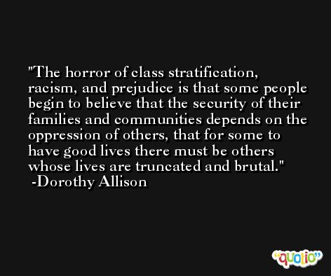 The horror of class stratification, racism, and prejudice is that some people begin to believe that the security of their families and communities depends on the oppression of others, that for some to have good lives there must be others whose lives are truncated and brutal. -Dorothy Allison