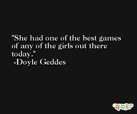 She had one of the best games of any of the girls out there today. -Doyle Geddes
