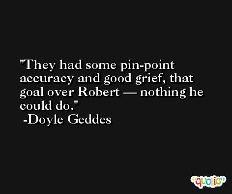 They had some pin-point accuracy and good grief, that goal over Robert — nothing he could do. -Doyle Geddes