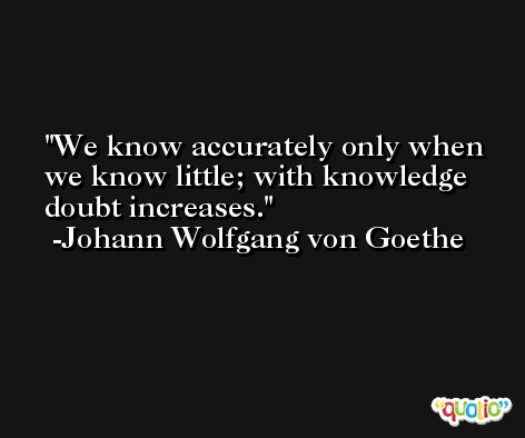 We know accurately only when we know little; with knowledge doubt increases. -Johann Wolfgang von Goethe