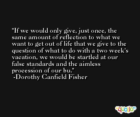 If we would only give, just once, the same amount of reflection to what we want to get out of life that we give to the question of what to do with a two week's vacation, we would be startled at our false standards and the aimless procession of our bu. -Dorothy Canfield Fisher
