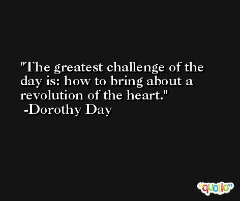 The greatest challenge of the day is: how to bring about a revolution of the heart. -Dorothy Day
