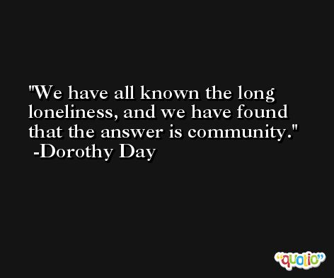 We have all known the long loneliness, and we have found that the answer is community. -Dorothy Day