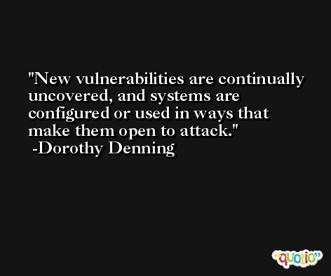 New vulnerabilities are continually uncovered, and systems are configured or used in ways that make them open to attack. -Dorothy Denning