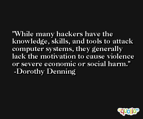 While many hackers have the knowledge, skills, and tools to attack computer systems, they generally lack the motivation to cause violence or severe economic or social harm. -Dorothy Denning