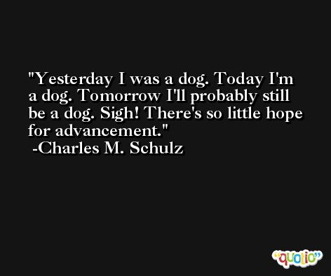 Yesterday I was a dog. Today I'm a dog. Tomorrow I'll probably still be a dog. Sigh! There's so little hope for advancement. -Charles M. Schulz