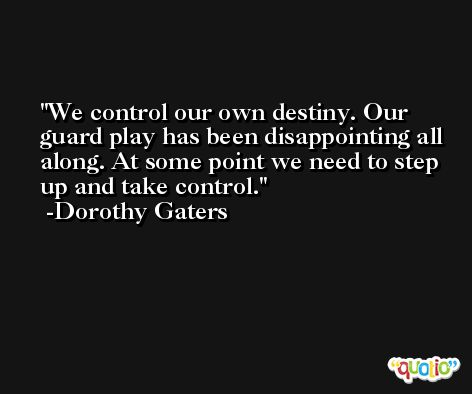 We control our own destiny. Our guard play has been disappointing all along. At some point we need to step up and take control. -Dorothy Gaters