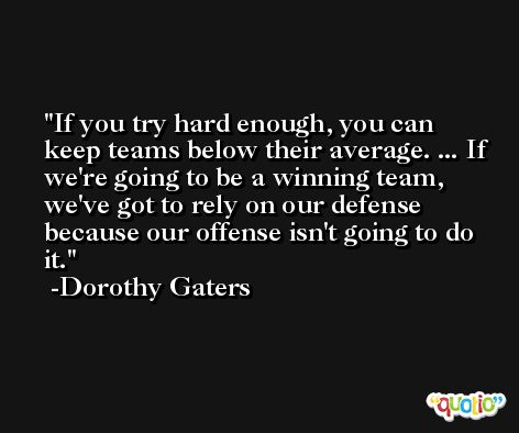 If you try hard enough, you can keep teams below their average. ... If we're going to be a winning team, we've got to rely on our defense because our offense isn't going to do it. -Dorothy Gaters