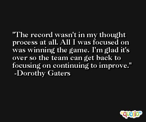 The record wasn't in my thought process at all. All I was focused on was winning the game. I'm glad it's over so the team can get back to focusing on continuing to improve. -Dorothy Gaters