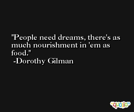People need dreams, there's as much nourishment in 'em as food. -Dorothy Gilman