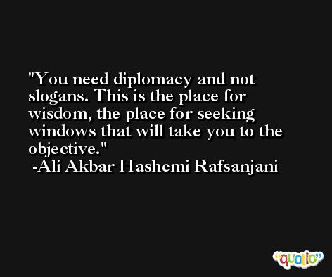 You need diplomacy and not slogans. This is the place for wisdom, the place for seeking windows that will take you to the objective. -Ali Akbar Hashemi Rafsanjani