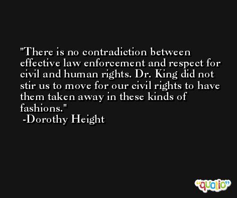 There is no contradiction between effective law enforcement and respect for civil and human rights. Dr. King did not stir us to move for our civil rights to have them taken away in these kinds of fashions. -Dorothy Height