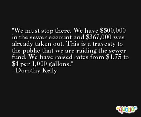 We must stop there. We have $500,000 in the sewer account and $367,000 was already taken out. This is a travesty to the public that we are raiding the sewer fund. We have raised rates from $1.75 to $4 per 1,000 gallons. -Dorothy Kelly