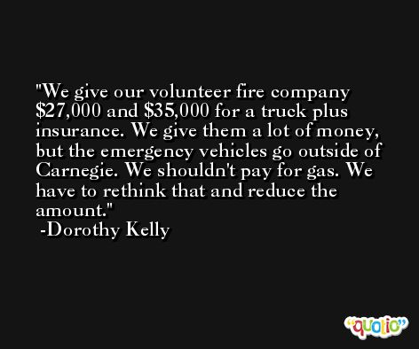 We give our volunteer fire company $27,000 and $35,000 for a truck plus insurance. We give them a lot of money, but the emergency vehicles go outside of Carnegie. We shouldn't pay for gas. We have to rethink that and reduce the amount. -Dorothy Kelly