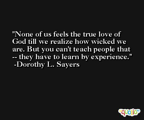 None of us feels the true love of God till we realize how wicked we are. But you can't teach people that -- they have to learn by experience. -Dorothy L. Sayers