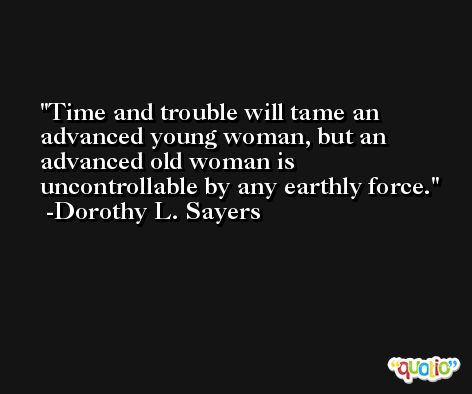 Time and trouble will tame an advanced young woman, but an advanced old woman is uncontrollable by any earthly force. -Dorothy L. Sayers