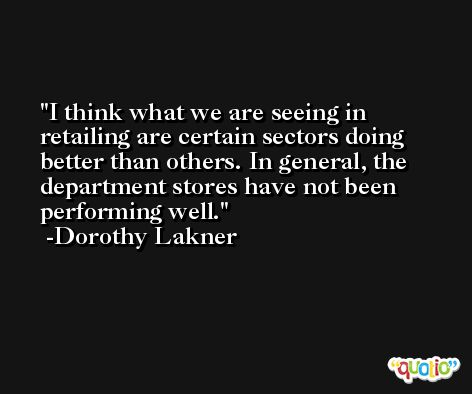 I think what we are seeing in retailing are certain sectors doing better than others. In general, the department stores have not been performing well. -Dorothy Lakner