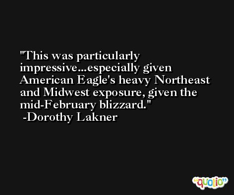 This was particularly impressive...especially given American Eagle's heavy Northeast and Midwest exposure, given the mid-February blizzard. -Dorothy Lakner