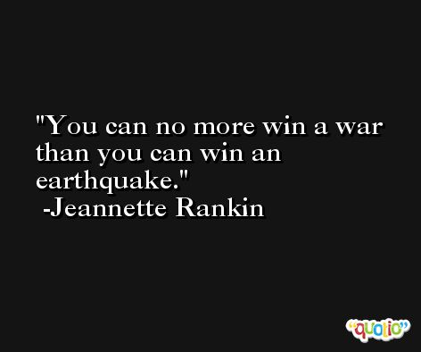 You can no more win a war than you can win an earthquake. -Jeannette Rankin