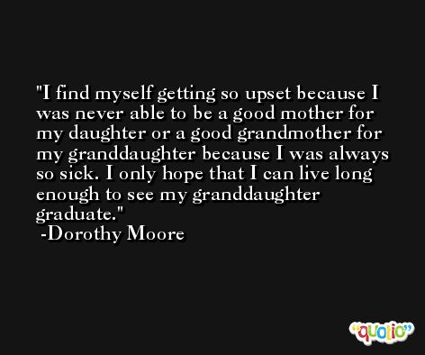 I find myself getting so upset because I was never able to be a good mother for my daughter or a good grandmother for my granddaughter because I was always so sick. I only hope that I can live long enough to see my granddaughter graduate. -Dorothy Moore