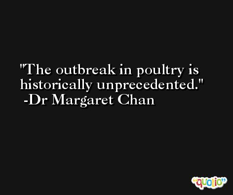The outbreak in poultry is historically unprecedented. -Dr Margaret Chan