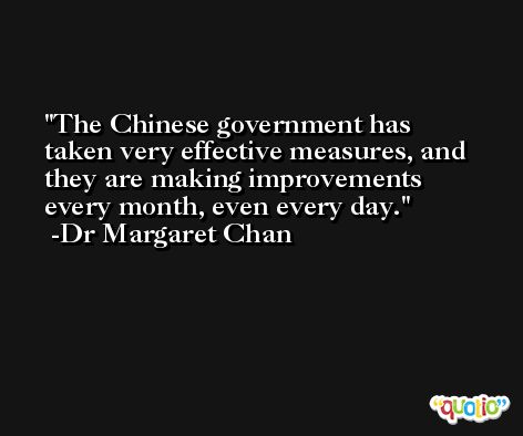 The Chinese government has taken very effective measures, and they are making improvements every month, even every day. -Dr Margaret Chan