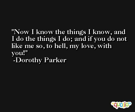 Now I know the things I know, and I do the things I do; and if you do not like me so, to hell, my love, with you! -Dorothy Parker