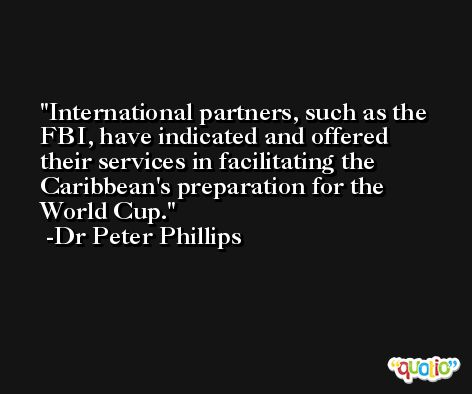 International partners, such as the FBI, have indicated and offered their services in facilitating the Caribbean's preparation for the World Cup. -Dr Peter Phillips
