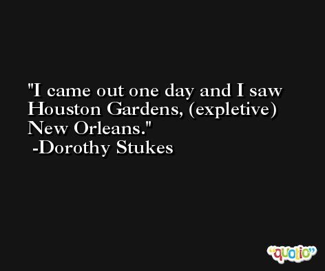 I came out one day and I saw Houston Gardens, (expletive) New Orleans. -Dorothy Stukes