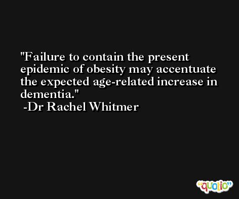 Failure to contain the present epidemic of obesity may accentuate the expected age-related increase in dementia. -Dr Rachel Whitmer