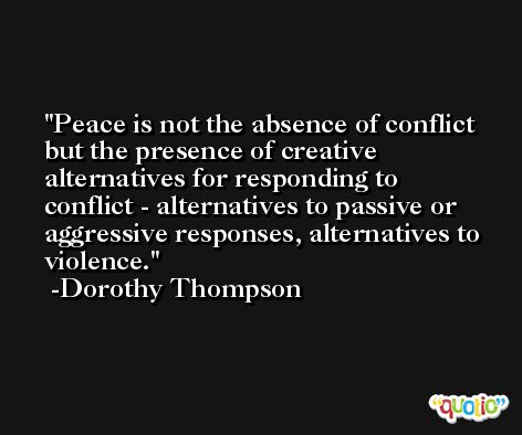 Peace is not the absence of conflict but the presence of creative alternatives for responding to conflict - alternatives to passive or aggressive responses, alternatives to violence. -Dorothy Thompson