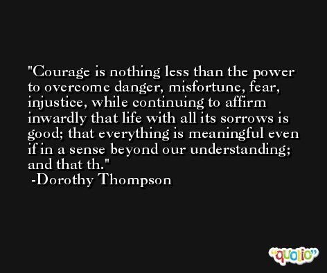 Courage is nothing less than the power to overcome danger, misfortune, fear, injustice, while continuing to affirm inwardly that life with all its sorrows is good; that everything is meaningful even if in a sense beyond our understanding; and that th. -Dorothy Thompson