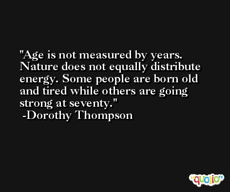 Age is not measured by years. Nature does not equally distribute energy. Some people are born old and tired while others are going strong at seventy. -Dorothy Thompson