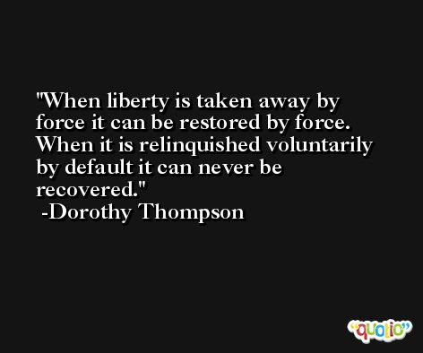 When liberty is taken away by force it can be restored by force. When it is relinquished voluntarily by default it can never be recovered. -Dorothy Thompson