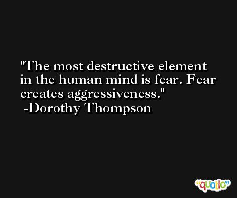 The most destructive element in the human mind is fear. Fear creates aggressiveness. -Dorothy Thompson