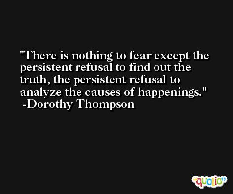 There is nothing to fear except the persistent refusal to find out the truth, the persistent refusal to analyze the causes of happenings. -Dorothy Thompson