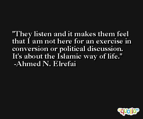They listen and it makes them feel that I am not here for an exercise in conversion or political discussion. It's about the Islamic way of life. -Ahmed N. Elrefai